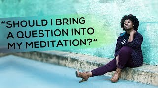 Day 27: 'Should I Bring a Question into My Meditation?'