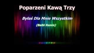 Poparzeni Kawą Trzy - Byłaś Dla Mnie Wszystkim (Balbi Remix)