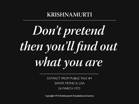 Don't pretend then you'll find out what you are   J. Krishnamurti