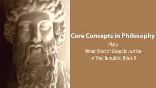 Philosophy Core Concepts: Plato, What Kind Of Good Is Justice? (Republic Bk. 2)