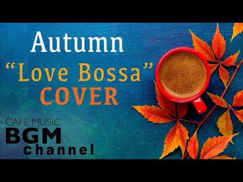 Autumn Cafe - Love Songs Bossa Nova Cover - Relaxing Cafe Music For Work, Study, Sleep