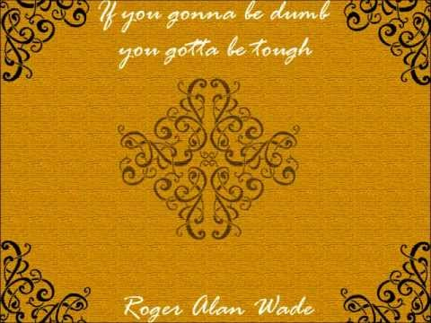 If you gonna be dumb you gotta be tough - Roger Alan Wade