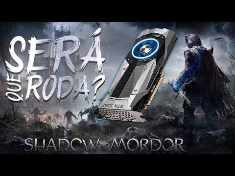 SERÁ QUE RODA? GTX1080TI VS Shadow Of Mordor ‹ ChipArt ›