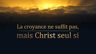LA CROYANCE NE SUFFIT PAS, MAIS CHRIST SEUL SI !