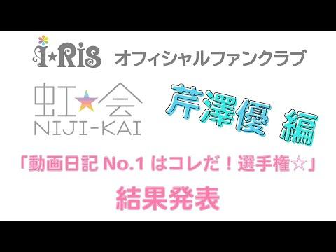 , title : 'i☆Ris / 虹会「動画日記No.1はコレだ!選手権☆」芹澤優編'