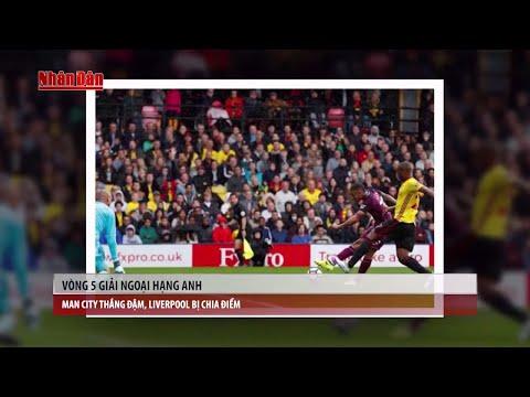 Tin Thể Thao 24h Hôm Nay (19h - 17/9): Vòng 5 Ngoại Hạnh Anh - Man City Thắng Đậm, Liverpool Hòa - Thời lượng: 10:04.