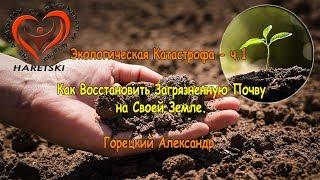 Экологическая Катастрофа - ч.1 Как Восстановить Загрязненную Почву на Своей Земле Горецкий А.