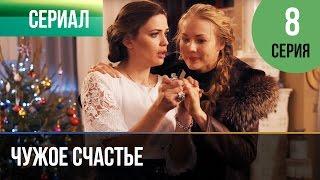 Чужое счастье 8 серия - Мелодрама  ...