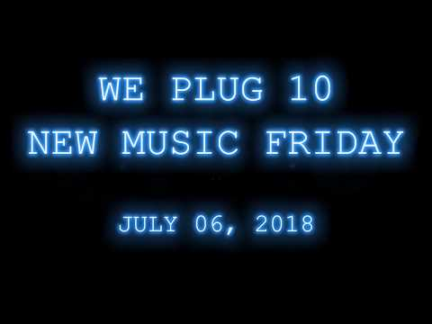 We Plug 10 New Music Friday // July 6, 2018