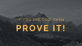 If You are God, Then Prove It!