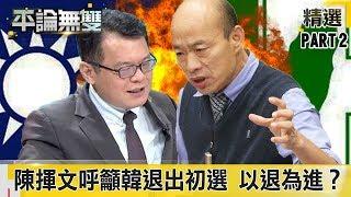 韓流受傷…陳揮文呼籲韓國瑜退出KMT初選 以退為進?《平論無雙》精華篇 2019.06.21-2