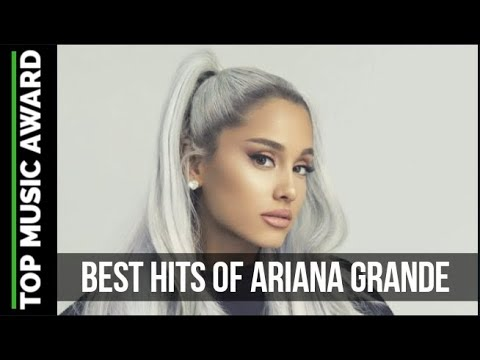 TOP 10 BEST HITS OF ARIANA GRANDE