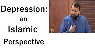 Depression: An Islamic Perspective    Dr. Sh. Yasir Qadhi