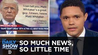 Video So Much News, So Little Time – Whitaker, California Fires & Trump's WWI Rain Check | The Daily Show MP3, 3GP, MP4, WEBM, AVI, FLV November 2018