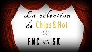La sélection de Chips&Noi - FNC vs SK