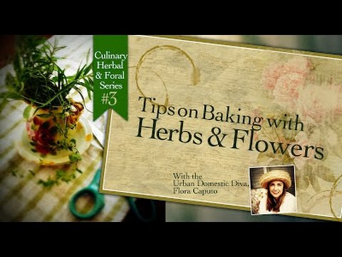 Tips on Baking with Herbs & Flowers: Culinary Herbal & Floral Series #3