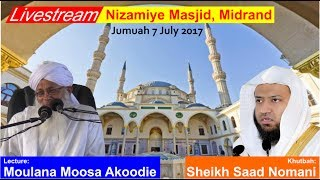Livestream of the Jumuah from Nizamiye Musjid, Midrand, JohannesburgLecture by Moulana Moosa AkoodieKhutbah  by Sheikh Saad Nomani99 Qaris in 1 ManSheikh Saad Nomani From MadinaHis unique quality is his ability from Allah to be able to emulate the recitation of the Holy Qur'an in the manner of world famous Qurra' (reciters) including the Imams of the Haramain in Makkah and Madinah. To date he can simulate the recitation of 99 different Qurra'.Sheikh Saad Nomani has studied under the greatest tutors in Saudia Arabia, from Sheikh Muhammad Abdul Maajed Zakir (Senior Qari from Riyadh) to many world renowned Qurra', including Sheikh Abdur Rahman Al Sudais, Sheikh Ali Jaber and Sheikh Salih bin Humaid (Imams of Makkah).The Shaykh has received awards from the Governor of Makkah (1996) and Medina (1998) for his heart rendering recitation of the noble Qur'an. He is currently the head and director of several organisations around the world.