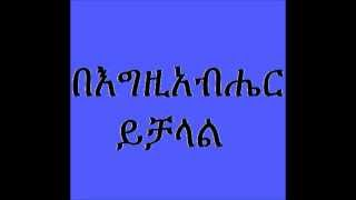 Deacon Ashenafi Mekonnen (በእግዚአብሔር ይቻላል)  Begzibaher Yechalale