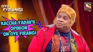 Kaccha Yadav's Opinion On Oye Firangi | Oye  Firangi - The Musical Special