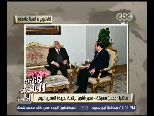 هنا العاصمة | تعرف على ما دار في لقاء الرئيس السيسي بالمستشار عدلي منصور