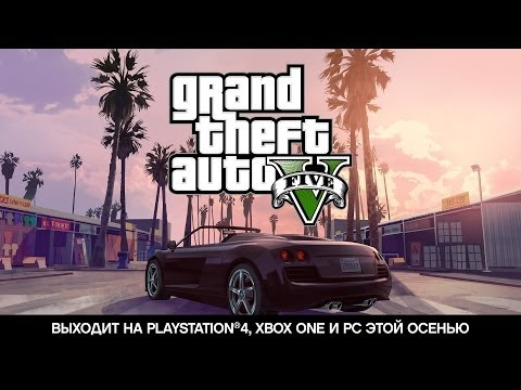 Grand Theft Auto V -- Выходит на PlayStation®4, Xbox One и PC этой осенью
