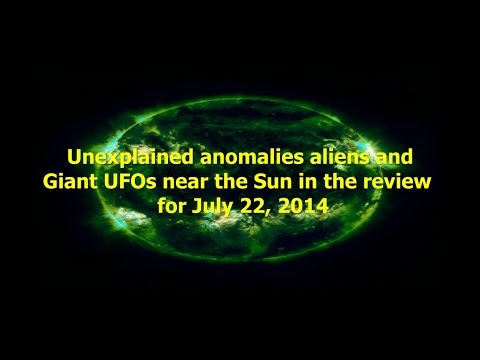 Unexplained anomalies aliens and Giant UFOs near the Sun in the review for July 22, 2014