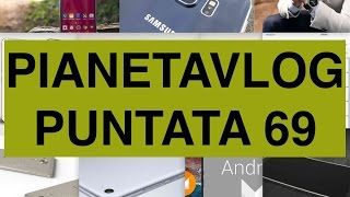 PianetaVlog 69: camera Galaxy S7, dock Apple Watch, Xiaomi Mi Pad 2, IOS 9.2 Beta, Pepsi Phone