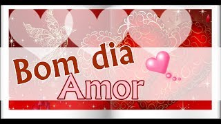 Mensagem de amor - Bom dia meu Amor - Mensagem de Bom dia - Video de bom dia Amor