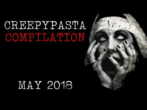 Creepypasta Compilation- May 2018