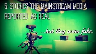 5 Stories The Mainstream Media Reported as Real, But They Were Fake
