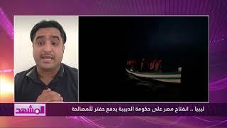 ليبيا .. انفتاح مصر على حكومة الدبيبة يدفع حفتر للمصالحة