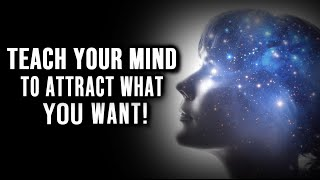 Teach Your Mind To Attract What You Want