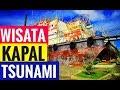 """Tempat Wisata """"Kapal Terdampar Di Atas Rumah Akibat Tsunami Banda Aceh"""