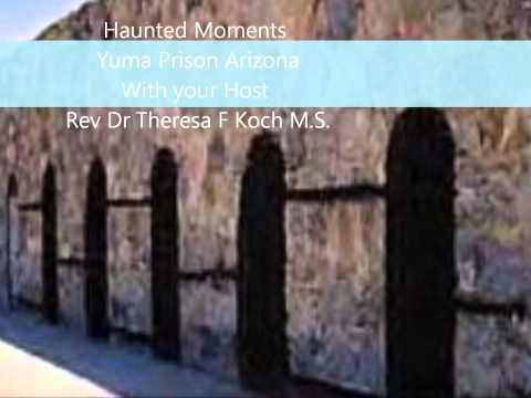Haunted Moments ~Yuma Prison Arizona ~with your Host Rev Dr Theresa F Koch M.S.
