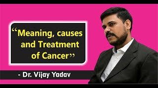 Meaning, causes and Treatment of Cancer by Dr. Vijay Yadav