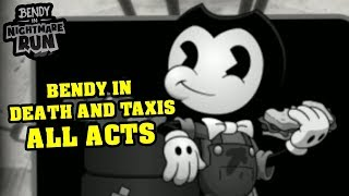 BENDY'S NIGHTMARE RUN!! BENDY IN DEATH AND TAXIS ALL ACTS