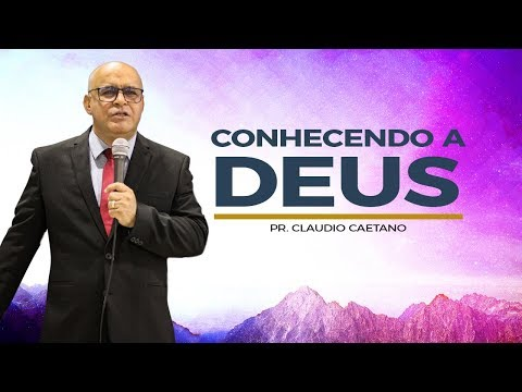 Conhecendo a Deus - Pr. Claudio Caetano