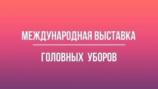 Международная выставка головных уборов