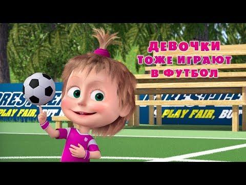 Маша и Медведь - ⚽ Девочки тоже играют в футбол 👧 (видео)