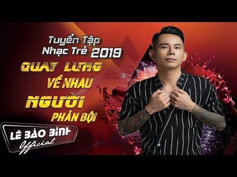 Lê Bảo Bình Remix 2019 - Nonstop Quay Lưng Về Nhau - Người Phản Bội - Thời lượng: 45 phút.