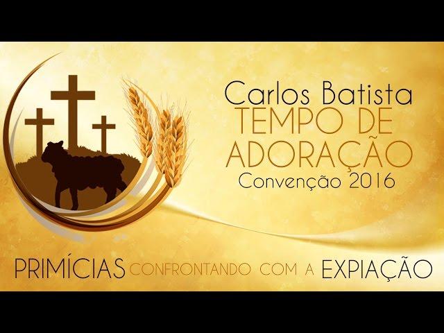 Tempo de Adoração - Carlos Batista (Convenção 2016)