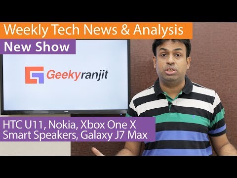 Weekly Tech News & Analysis - HTC U11, Nokia Launch, Smart Speakers, Xbox One & Galaxy J7 Max / Pro