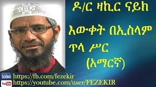 Iwqet Be Islam Tla Sir| እውቀት በኢስላም ጥላ ሥር- Dr. Zakir Naik