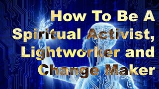 How To Be Spiritual Activist, Lightworker and Change Maker