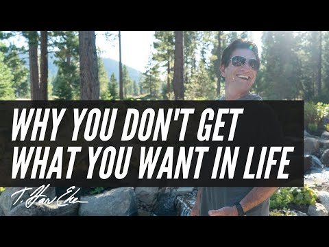 Two Reasons Why People Don't Get What They Want In Life — T. Harv Eker