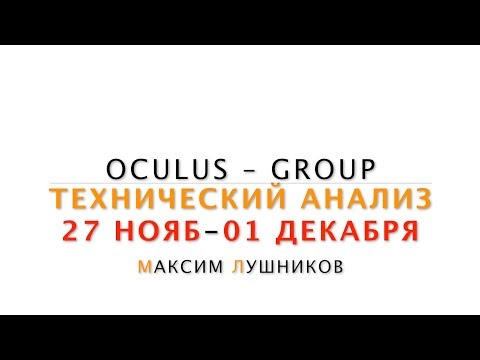Технический анализ рынка Форекс на неделю: 27.11.17 - 01.12.17 от Максима Лушникова   OCULUS - Group