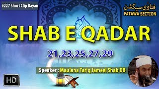 """► Subscribe Now: http://bit.ly/fsycsubscribeShort Clips Name : """"Shab E Qadar""""➨Speaker Name:- Hazrat Maulana Tariq Jameel Shab DB➨Watch more Hazrat Maulana Tariq Jameel Shab DB Short Clip Bayan: http://bit.ly/fsmtj♥ Share, Support, Subscribe!!!  Donate: http://bit.ly/fsofficialdonate  Subscribe Now: http://bit.ly/fsycsubscribe  Whatsapp Group: http://bit.ly/fswhatsapp  Telegram Channel: http://telegram.me/fatawasection  Android App: http://bit.ly/fsandroidapp  Facebook: http://bit.ly/fsfacebookac   Twitter: http://bit.ly/fstwitterp   Instagram: http://bit.ly/fsinstag   GooglePlus: http://bit.ly/fsgoogleplus  Email Subscribe: http://bit.ly/fsemailupdates  Website: http://bit.ly/fsowebsite Any question email us: team@fatawasection.com Short Biography:Maulana Tariq Jameel is a renowned Islamic Scholar, born in 1953 at Tulamba (a small town near Multan, Pakistan).His father belonged to the Muslim Rajputs community, was an agriculturist and was a respected person in his field and the local area.After completing his Higher Secondary School education in pre-medical (equivalent to A 'levels') from GCU Lahore, he took admission in King Edward Medical College. He intended to do his M.B.B.S., but his leanings towards spirituality soon urged him to switch to Islamic education. He then went on to receive Islamic education from Jamia Arabia, Raiwind (near Lahore), Pakistan where he studied Quran, Hadith, Sharia, Tasawuf, logic and Fiqh. He regularly delivers lectures and speeches encouraging people to follow Islamic values and principles and put them into practice in their everyday life. He emphasizes non-political, non-violent, non-sectarian Islam."""