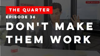 The Quarter Episode 36: Don't Make Them Work