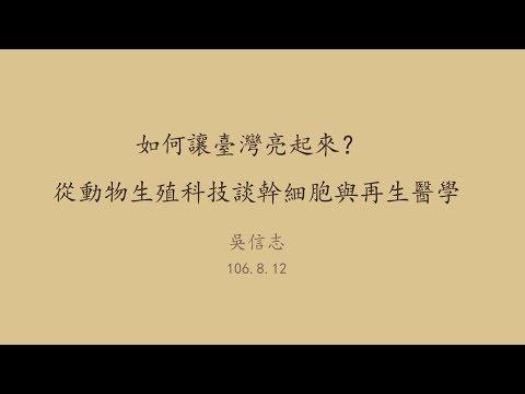20170812高雄市立圖書館岡山講堂—吳信志:如何讓臺灣亮起來?─從動物生殖科技談幹細胞與再生醫學