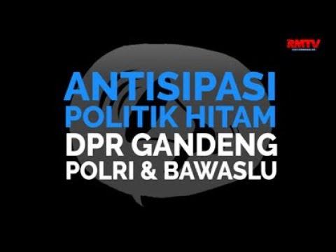 Antisipasi Politik Hitam, DPR Gandeng Polri Dan Bawaslu